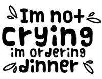 I'm Not Crying I'm Ordering Dinner